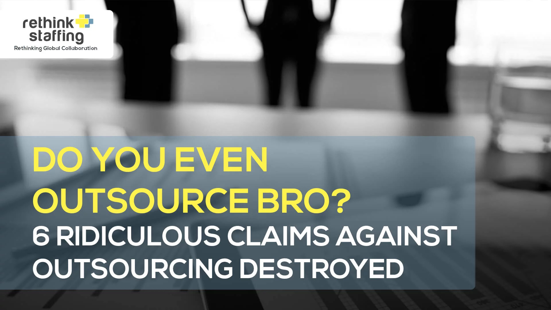 Do you even outsource bro? 6 Ridiculous Claims Against Outsourcing Destroyed